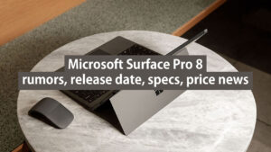 microsoft surface pro 8 rumors, release date, specs, price news